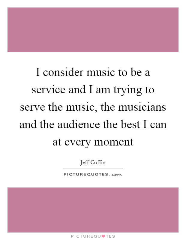 I consider music to be a service and I am trying to serve the music, the musicians and the audience the best I can at every moment Picture Quote #1