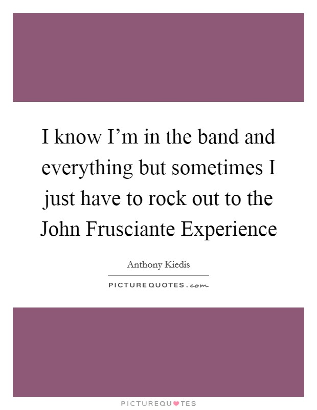 I know I'm in the band and everything but sometimes I just have to rock out to the John Frusciante Experience Picture Quote #1