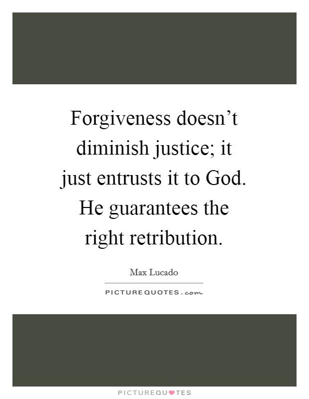 Forgiveness doesn't diminish justice; it just entrusts it to God. He guarantees the right retribution Picture Quote #1