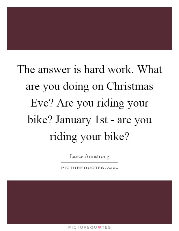 The answer is hard work. What are you doing on Christmas Eve? Are you riding your bike? January 1st - are you riding your bike? Picture Quote #1