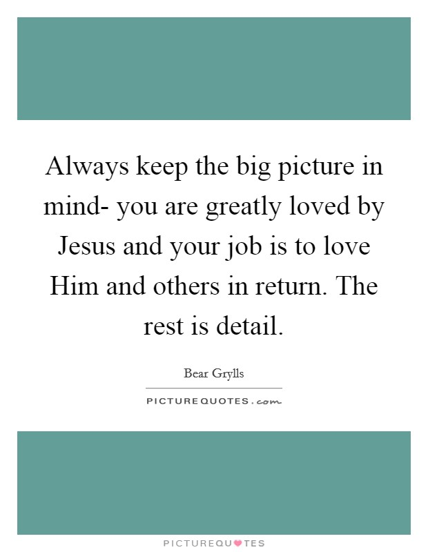 Always keep the big picture in mind- you are greatly loved by Jesus and your job is to love Him and others in return. The rest is detail Picture Quote #1