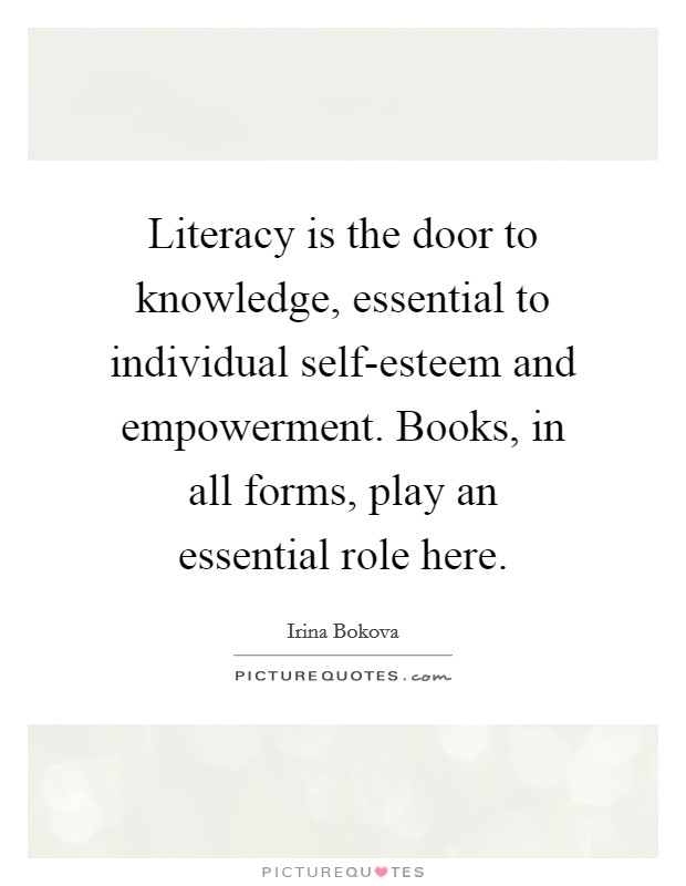Literacy is the door to knowledge, essential to individual self-esteem and empowerment. Books, in all forms, play an essential role here Picture Quote #1
