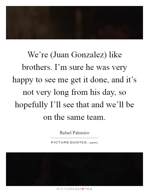 We're (Juan Gonzalez) like brothers. I'm sure he was very happy to see me get it done, and it's not very long from his day, so hopefully I'll see that and we'll be on the same team Picture Quote #1