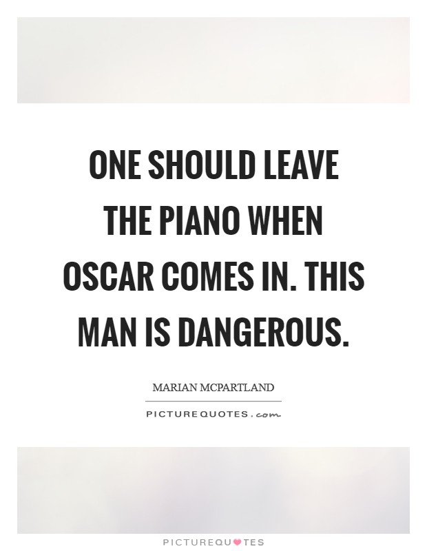 One should leave the piano when Oscar comes in. This man is dangerous Picture Quote #1