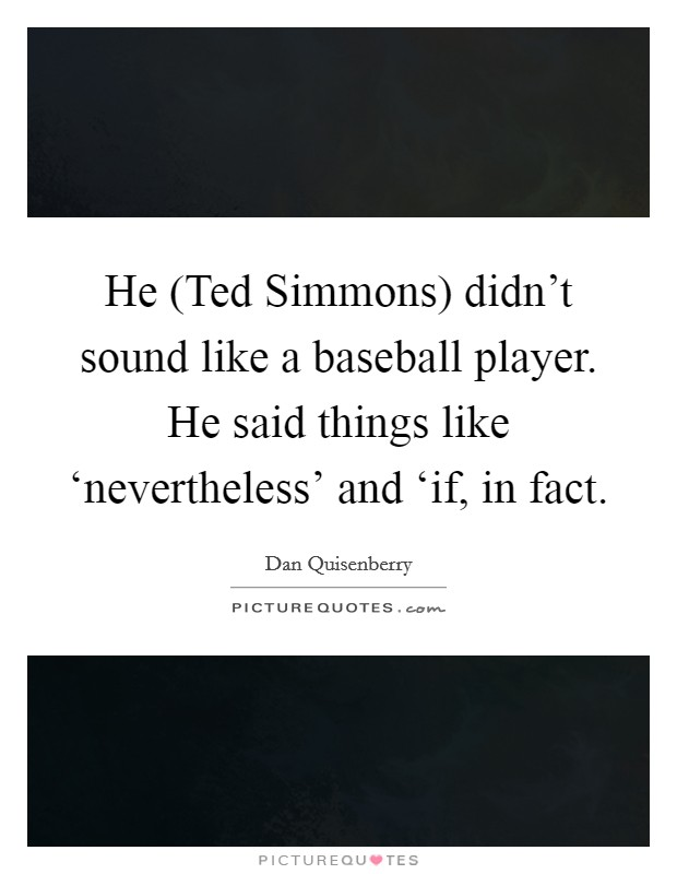 He (Ted Simmons) didn't sound like a baseball player. He said things like 'nevertheless' and 'if, in fact Picture Quote #1