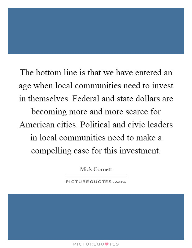 The bottom line is that we have entered an age when local communities need to invest in themselves. Federal and state dollars are becoming more and more scarce for American cities. Political and civic leaders in local communities need to make a compelling case for this investment Picture Quote #1