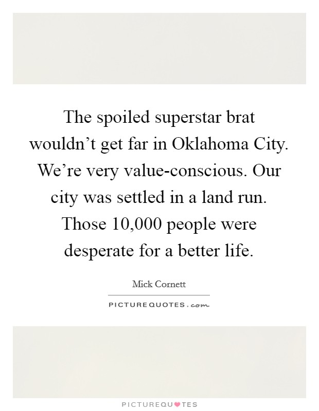 The spoiled superstar brat wouldn't get far in Oklahoma City. We're very value-conscious. Our city was settled in a land run. Those 10,000 people were desperate for a better life Picture Quote #1