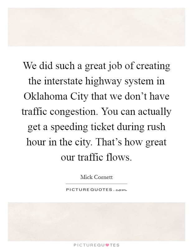 We did such a great job of creating the interstate highway system in Oklahoma City that we don't have traffic congestion. You can actually get a speeding ticket during rush hour in the city. That's how great our traffic flows Picture Quote #1
