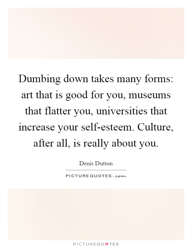 Dumbing down takes many forms: art that is good for you, museums that flatter you, universities that increase your self-esteem. Culture, after all, is really about you Picture Quote #1