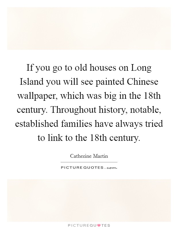 If you go to old houses on Long Island you will see painted Chinese wallpaper, which was big in the 18th century. Throughout history, notable, established families have always tried to link to the 18th century Picture Quote #1