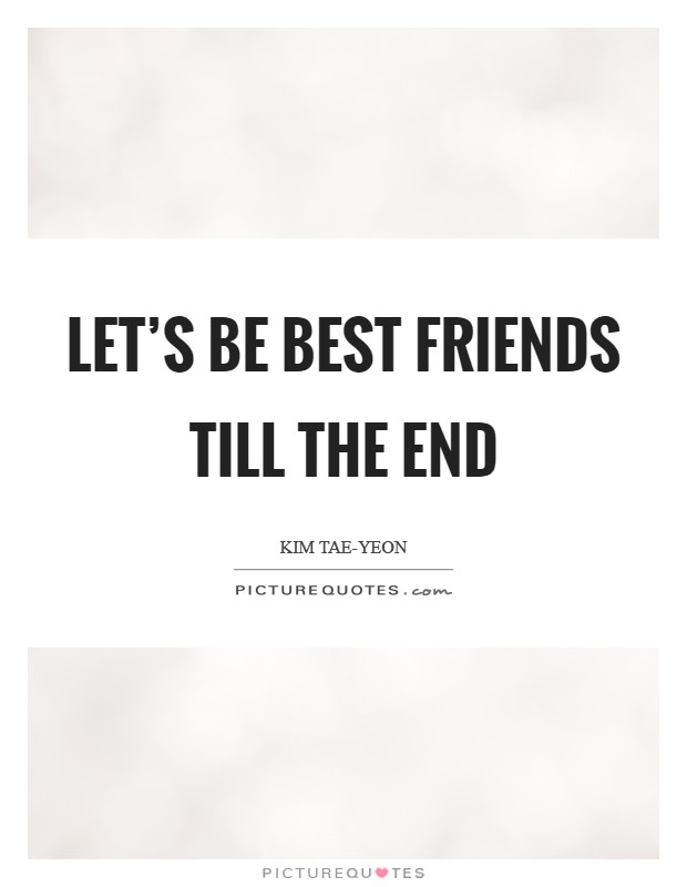 Let's be best friends till the end Picture Quote #1