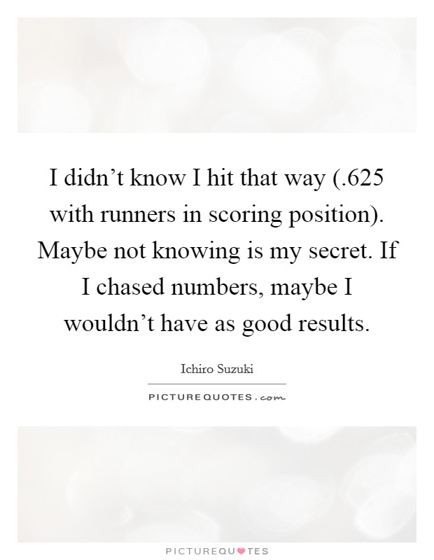 I didn't know I hit that way (.625 with runners in scoring position). Maybe not knowing is my secret. If I chased numbers, maybe I wouldn't have as good results Picture Quote #1