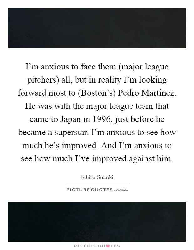I'm anxious to face them (major league pitchers) all, but in reality I'm looking forward most to (Boston's) Pedro Martinez. He was with the major league team that came to Japan in 1996, just before he became a superstar. I'm anxious to see how much he's improved. And I'm anxious to see how much I've improved against him Picture Quote #1