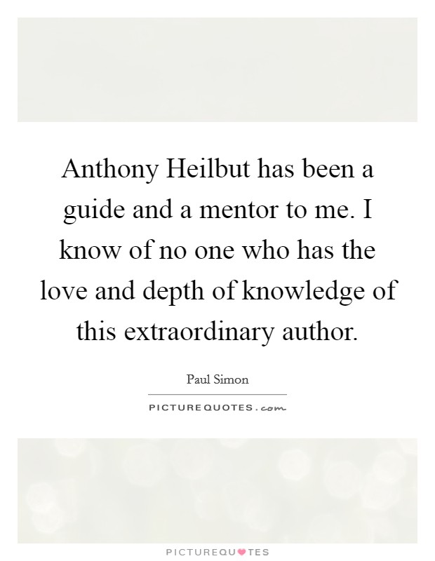 Anthony Heilbut has been a guide and a mentor to me. I know of no one who has the love and depth of knowledge of this extraordinary author Picture Quote #1