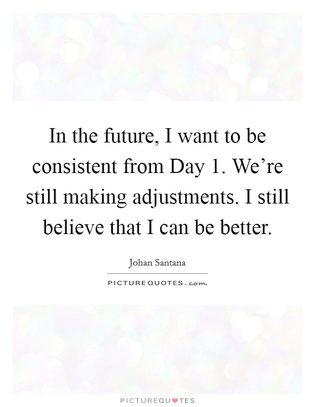 In the future, I want to be consistent from Day 1. We're still making adjustments. I still believe that I can be better Picture Quote #1