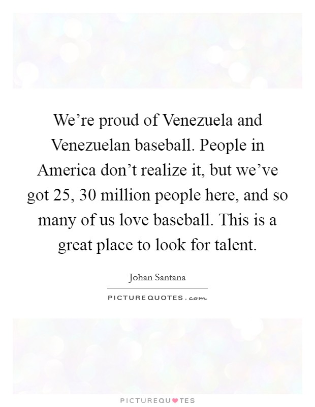 We're proud of Venezuela and Venezuelan baseball. People in America don't realize it, but we've got 25, 30 million people here, and so many of us love baseball. This is a great place to look for talent Picture Quote #1