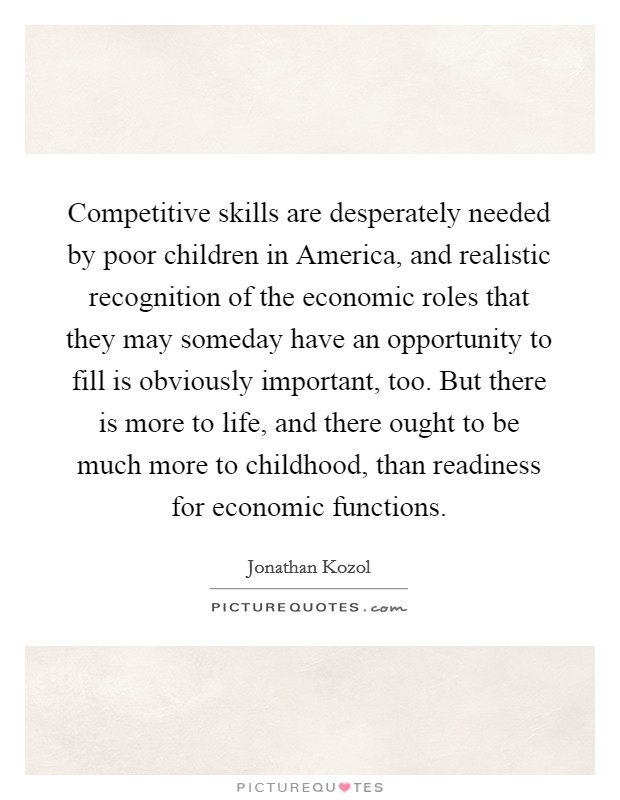Competitive skills are desperately needed by poor children in America, and realistic recognition of the economic roles that they may someday have an opportunity to fill is obviously important, too. But there is more to life, and there ought to be much more to childhood, than readiness for economic functions Picture Quote #1