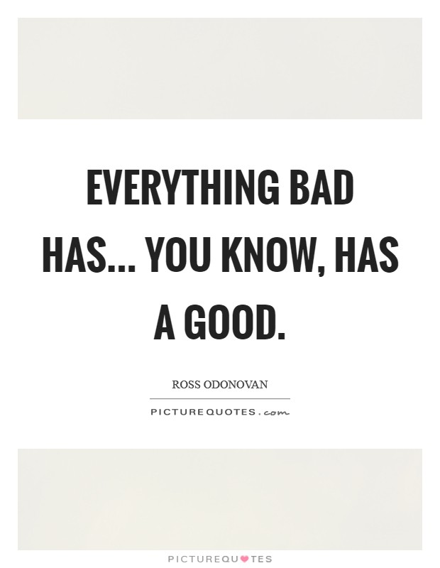 Everything bad has... you know, has a good Picture Quote #1