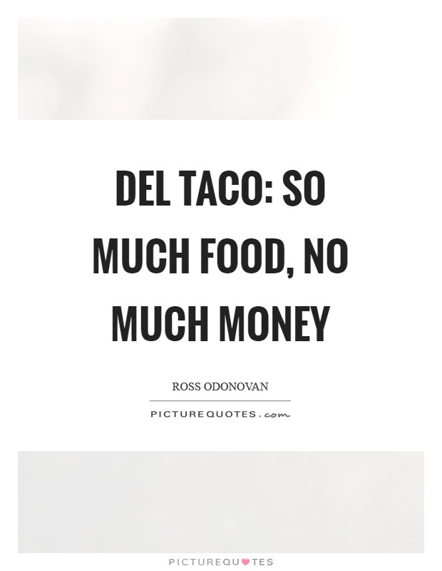 Del Taco: so much food, no much money Picture Quote #1