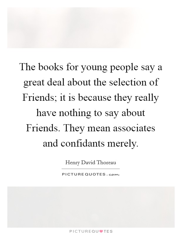 The books for young people say a great deal about the selection of Friends; it is because they really have nothing to say about Friends. They mean associates and confidants merely Picture Quote #1