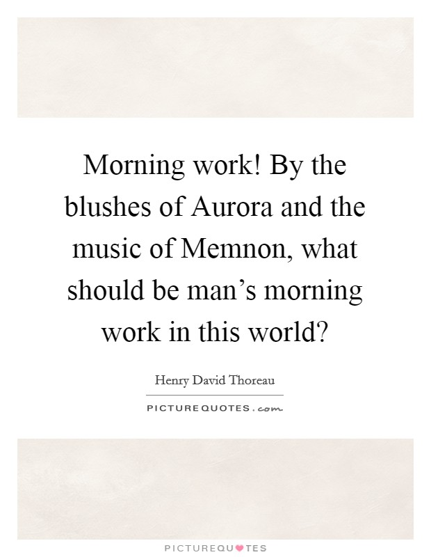 Morning work! By the blushes of Aurora and the music of Memnon, what should be man's morning work in this world? Picture Quote #1