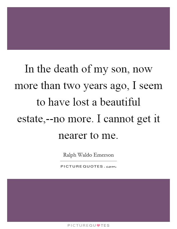 In the death of my son, now more than two years ago, I seem to have lost a beautiful estate,--no more. I cannot get it nearer to me Picture Quote #1