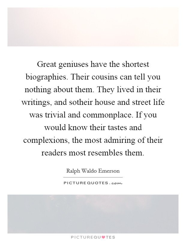 Great geniuses have the shortest biographies. Their cousins can tell you nothing about them. They lived in their writings, and sotheir house and street life was trivial and commonplace. If you would know their tastes and complexions, the most admiring of their readers most resembles them Picture Quote #1