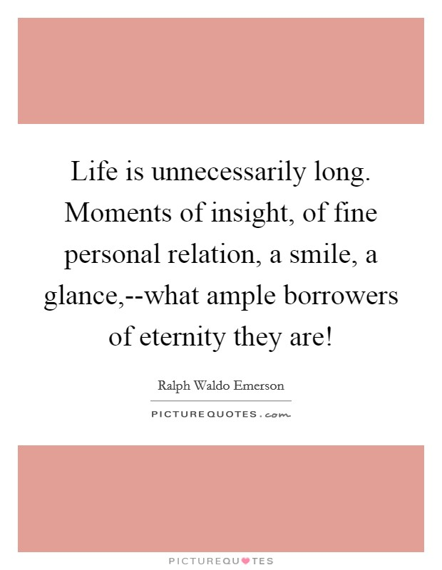 Life is unnecessarily long. Moments of insight, of fine personal relation, a smile, a glance,--what ample borrowers of eternity they are! Picture Quote #1