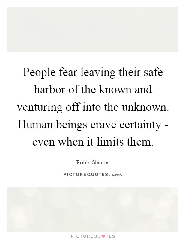 People fear leaving their safe harbor of the known and venturing off into the unknown. Human beings crave certainty - even when it limits them Picture Quote #1