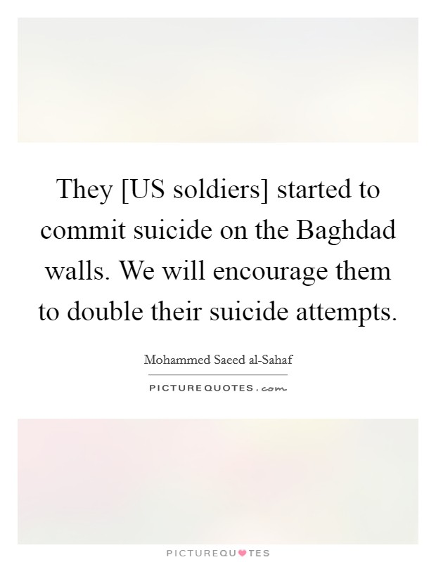 They [US soldiers] started to commit suicide on the Baghdad walls. We will encourage them to double their suicide attempts Picture Quote #1