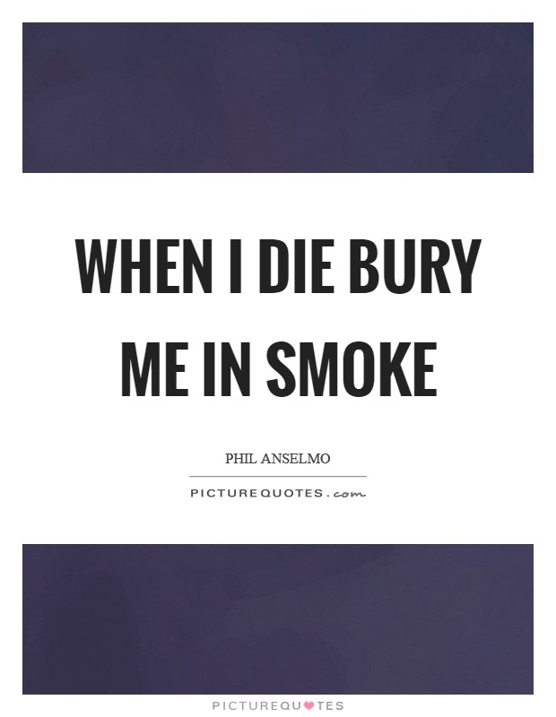 When I die bury me in smoke Picture Quote #1