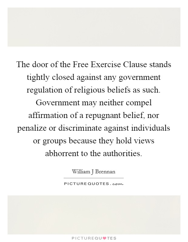 The door of the Free Exercise Clause stands tightly closed against any government regulation of religious beliefs as such. Government may neither compel affirmation of a repugnant belief, nor penalize or discriminate against individuals or groups because they hold views abhorrent to the authorities Picture Quote #1
