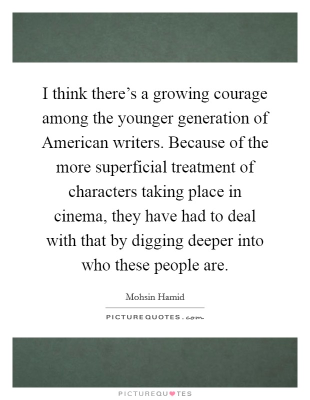 I think there's a growing courage among the younger generation of American writers. Because of the more superficial treatment of characters taking place in cinema, they have had to deal with that by digging deeper into who these people are Picture Quote #1