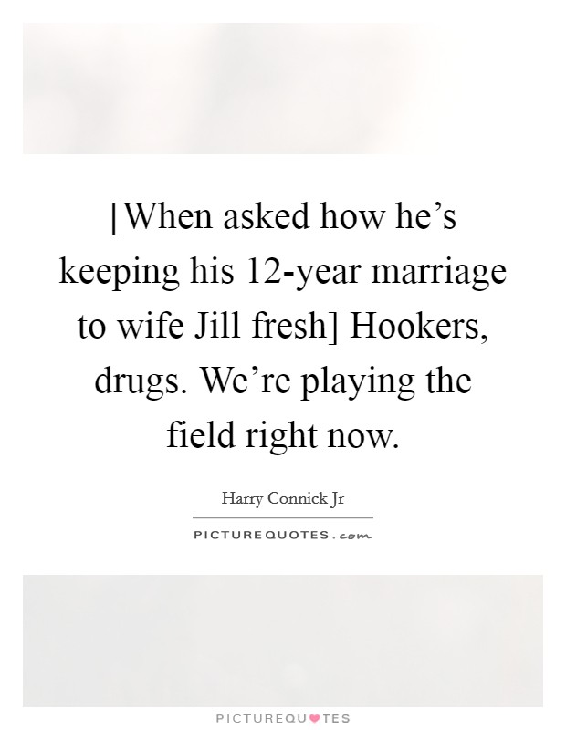 [When asked how he's keeping his 12-year marriage to wife Jill fresh] Hookers, drugs. We're playing the field right now Picture Quote #1