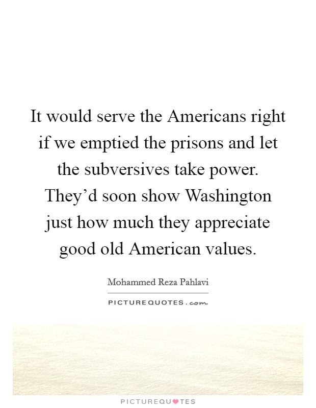 It would serve the Americans right if we emptied the prisons and let the subversives take power. They'd soon show Washington just how much they appreciate good old American values Picture Quote #1
