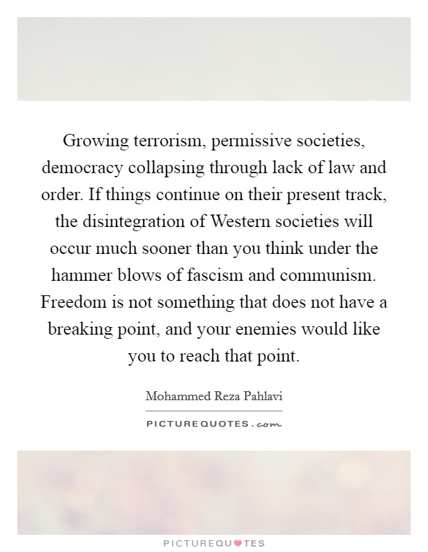Growing terrorism, permissive societies, democracy collapsing through lack of law and order. If things continue on their present track, the disintegration of Western societies will occur much sooner than you think under the hammer blows of fascism and communism. Freedom is not something that does not have a breaking point, and your enemies would like you to reach that point Picture Quote #1