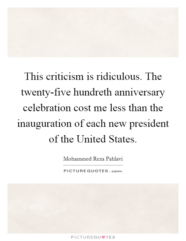 This criticism is ridiculous. The twenty-five hundreth anniversary celebration cost me less than the inauguration of each new president of the United States Picture Quote #1