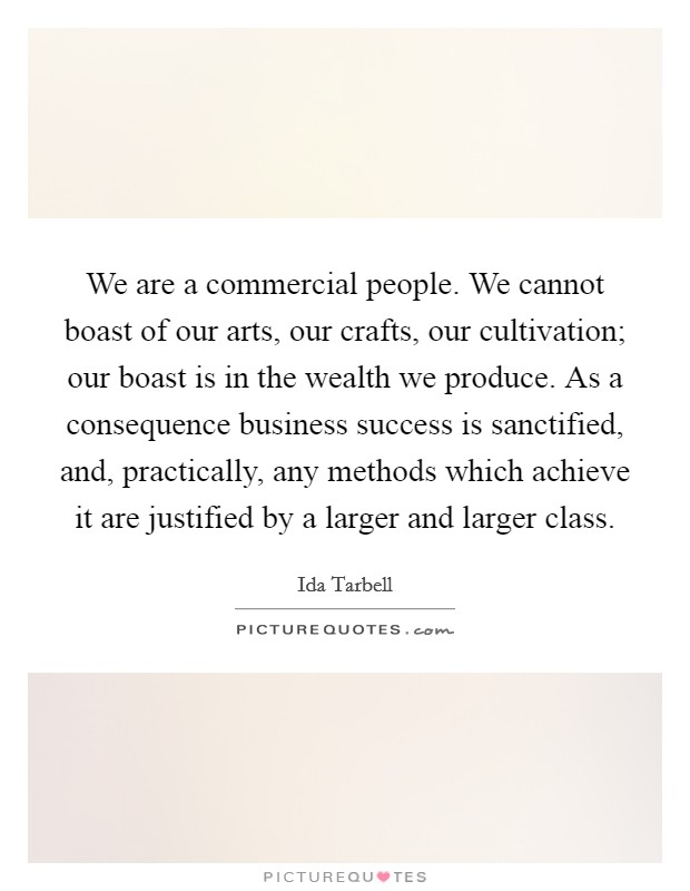 We are a commercial people. We cannot boast of our arts, our crafts, our cultivation; our boast is in the wealth we produce. As a consequence business success is sanctified, and, practically, any methods which achieve it are justified by a larger and larger class Picture Quote #1