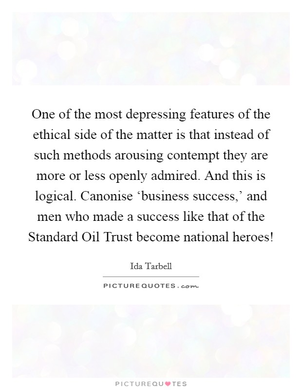 One of the most depressing features of the ethical side of the matter is that instead of such methods arousing contempt they are more or less openly admired. And this is logical. Canonise 'business success,' and men who made a success like that of the Standard Oil Trust become national heroes! Picture Quote #1