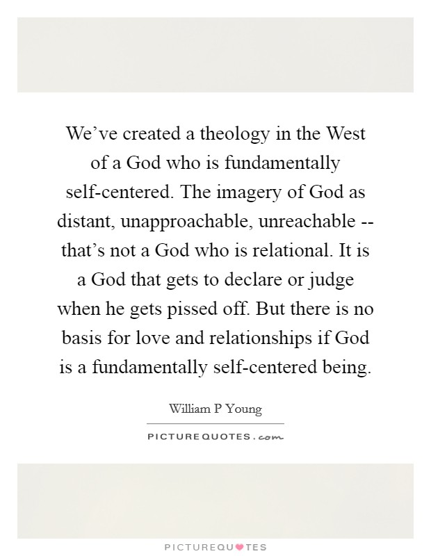 We've created a theology in the West of a God who is fundamentally self-centered. The imagery of God as distant, unapproachable, unreachable -- that's not a God who is relational. It is a God that gets to declare or judge when he gets pissed off. But there is no basis for love and relationships if God is a fundamentally self-centered being Picture Quote #1
