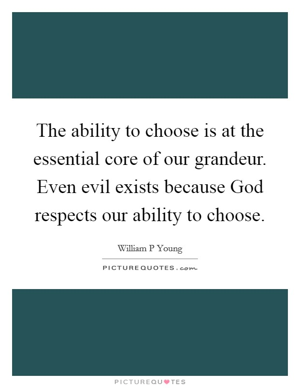 The ability to choose is at the essential core of our grandeur. Even evil exists because God respects our ability to choose Picture Quote #1