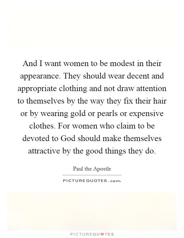 And I want women to be modest in their appearance. They should wear decent and appropriate clothing and not draw attention to themselves by the way they fix their hair or by wearing gold or pearls or expensive clothes. For women who claim to be devoted to God should make themselves attractive by the good things they do Picture Quote #1
