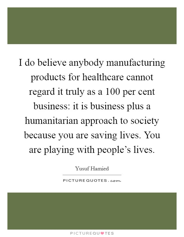 I do believe anybody manufacturing products for healthcare cannot regard it truly as a 100 per cent business: it is business plus a humanitarian approach to society because you are saving lives. You are playing with people's lives Picture Quote #1
