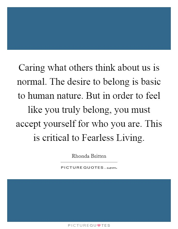Caring what others think about us is normal. The desire to belong is basic to human nature. But in order to feel like you truly belong, you must accept yourself for who you are. This is critical to Fearless Living Picture Quote #1