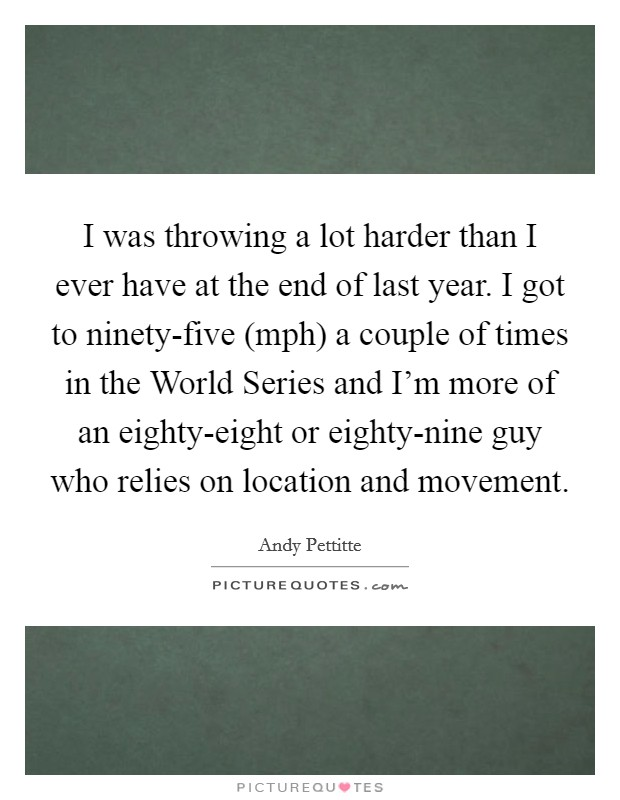 I was throwing a lot harder than I ever have at the end of last year. I got to ninety-five (mph) a couple of times in the World Series and I'm more of an eighty-eight or eighty-nine guy who relies on location and movement Picture Quote #1