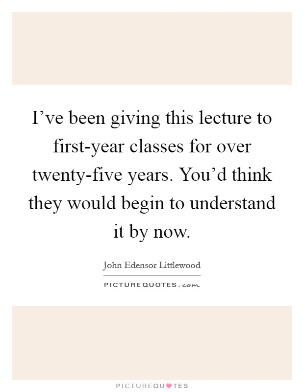 I've been giving this lecture to first-year classes for over twenty-five years. You'd think they would begin to understand it by now Picture Quote #1