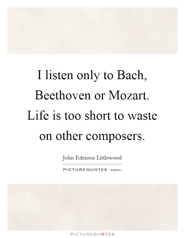 I listen only to Bach, Beethoven or Mozart. Life is too short to waste on other composers Picture Quote #1