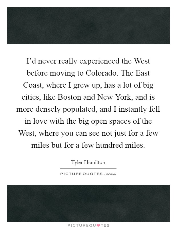 I'd never really experienced the West before moving to Colorado. The East Coast, where I grew up, has a lot of big cities, like Boston and New York, and is more densely populated, and I instantly fell in love with the big open spaces of the West, where you can see not just for a few miles but for a few hundred miles Picture Quote #1