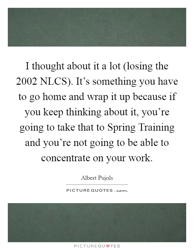 I thought about it a lot (losing the 2002 NLCS). It's something you have to go home and wrap it up because if you keep thinking about it, you're going to take that to Spring Training and you're not going to be able to concentrate on your work Picture Quote #1