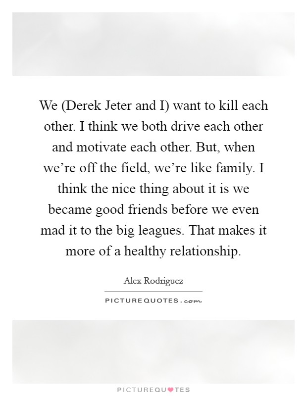 We (Derek Jeter and I) want to kill each other. I think we both drive each other and motivate each other. But, when we're off the field, we're like family. I think the nice thing about it is we became good friends before we even mad it to the big leagues. That makes it more of a healthy relationship Picture Quote #1